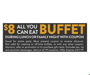 $8 All you can eat Buffet During lunch or family night with coupon. Limit one offer redemption per customer per visit. Cannot be used for mobile app orders, or with any other coupon, discount, promotion or to purchase gift cards. Excludes tax, tip and alcoholic beverages. Valid at all YP locations. Offer Expires03/31/19