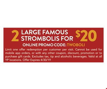 2 Large famous strombolis for $20 ONLINE PROMO CODE: TWOBOLI. Limit one offer redemption per customer per visit. Cannot be used formobile app orders, or with any other coupon, discount, promotion or topurchase gift cards. Excludes tax, tip and alcoholic beverages. Valid at all YP locations. Offer Expires4/30/19