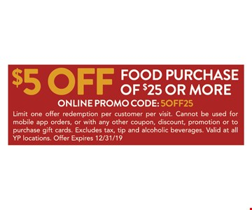 $5 off food purchase of $25 or more. Online promo code: 5OFF25. Limit one offer redemption per customer per visit. Cannot be used for mobile app orders, or with any other coupon, discount, promotion or to purchase gift cards. Excludes tax, tip and alcoholic beverages. Valid at all YP locations. Offer Expires 12/31/19