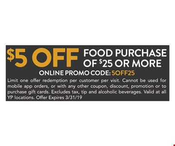 $5 off food purchase of $25 or more. Online promo code: 5OFF25. Limit one offer redemption per customer per visit. Cannot be used for mobile app orders, or with any other coupon, discount, promotion or to purchase gift cards. Excludes tax, tip and alcoholic beverages. Valid at all YP locations. Offer Expires03/31/19