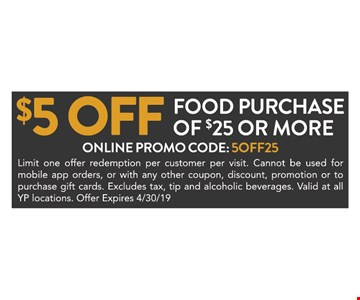 $5 off food purchase of $25 or more ONLINE PROMO CODE: 5OFF25Limit one offer redemption per customer per visit. Cannot be used formobile app orders, or with any other coupon, discount, promotion or topurchase gift cards. Excludes tax, tip and alcoholic beverages. Valid at allYP locations. Offer Expires4/30/19