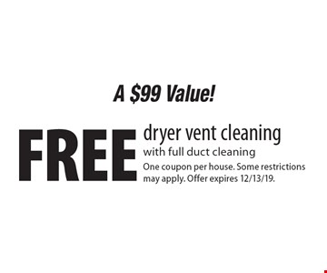A $99 Value! Free dryer vent cleaning with full duct cleaning. One coupon per house. Some restrictions may apply. Offer expires 12/13/19.
