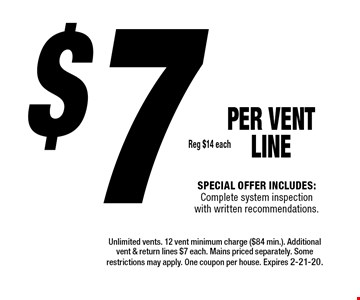 $7 Reg $14 each PER Vent LINE Special offer includes: Complete system inspection with written recommendations.. Unlimited vents. 12 vent minimum charge ($84 min.). Additional vent & return lines $7 each. Mains priced separately. Some restrictions may apply. One coupon per house. Expires 2-21-20.