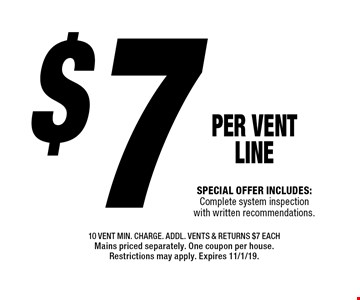 $7 PER Vent LINE. Special offer includes: Complete system inspection with written recommendations. 10 vent min. charge. Addl. Vents & returns $7 each. Mains priced separately. One coupon per house. Restrictions may apply. Expires 11/1/19.