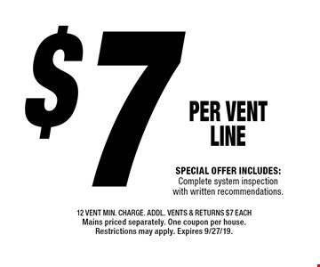 $7 PER Vent LINE Special offer includes: Complete system inspection with written recommendations.. 12 vent min. charge. Addl. Vents & returns $7 each Mains priced separately. One coupon per house. Restrictions may apply. Expires 9/27/19.