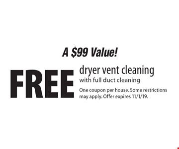 A $99 Value! Free dryer vent cleaning with full duct cleaning . One coupon per house. Some restrictions may apply. Offer expires 11/1/19.