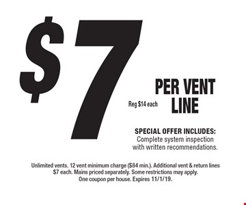 $7, reg. $14 each PER Vent LINE. Special offer includes: Complete system inspection with written recommendations.. Unlimited vents. 12 vent minimum charge ($84 min.).  Additional vent & return lines $7 each. Mains priced separately. Some restrictions may apply. One coupon per house. Expires 11/1/19.
