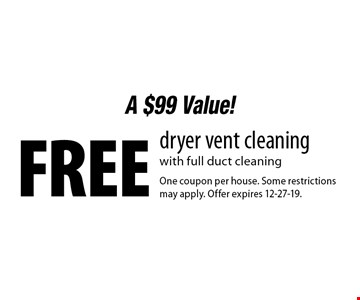 A $99 Value! Free dryer vent cleaning  with full duct cleaning . One coupon per house. Some restrictions may apply. Offer expires 12-27-19.