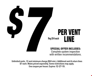 $7 Reg $14 each PER Vent LINE  Special offer includes: Complete system inspection with written recommendations.. Unlimited vents. 12 vent minimum charge ($84 min.). Additional vent & return lines $7 each. Mains priced separately. Some restrictions may apply.One coupon per house. Expires 12-27-19.