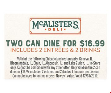 Two can dine for $16.99 includes 2 entrees & 2 drinks. Valid at the following Chicagoland restaurants. Geneva, IL, Bloomingdale, IL, Elgin, IL, Algonquin, IL, and Lake Zurich, IL. In-Store only. Cannot be combined with any other offer. Only valid on the 2 can dine for $16.99 includes 2 entrees and 2 drinks. Limit one per person.Cannot be used for online orders. No cash value. Valid12/31/19