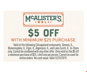$5 off with minimum $25 purchase. Valid at the following Chicagoland restaurants. Geneva, IL, Bloomingdale, IL, Elgin, IL, Algonquin, IL, and Lake Zurich, IL. In-Store only. Cannot be combined with any other offer. Only valid on the $5 off a minimum purchase of $25. Limit one per person. Cannot be used for online orders. No cash value. Valid12/31/19