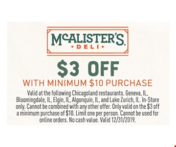 $3 off with minimum $10 purchase. Valid at the following Chicagoland restaurants. Geneva, IL, Bloomingdale, IL, Elgin, IL, Algonquin, IL, and Lake Zurich, IL. In-Store only. Cannot be combined with any other offer. Only valid on the $3 off a minimum purchase of $10. Limit one per person. Cannot be used for online orders. No cash value. Valid12/31/19