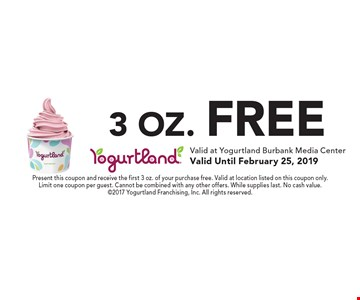 3 oz. free. Present this coupon and receive the first 3 oz. of your purchase free. Valid at location listed on this coupon only. Limit one coupon per guest. Cannot be combined with any other offers. While supplies last. No cash value. 2017 Yogurtland Franchising, Inc. All rights reserved.