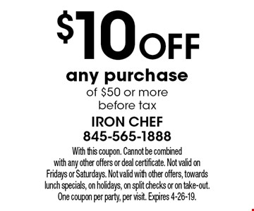 $10 off any purchase of $50 or more before tax. With this coupon. Cannot be combined with any other offers or deal certificate. Not valid on Fridays or Saturdays. Not valid with other offers, towards lunch specials, on holidays, on split checks or on take-out. One coupon per party, per visit. Expires 4-26-19.