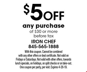 $5 off any purchase of $30 or more before tax. With this coupon. Cannot be combined with any other offers or deal certificate. Not valid on Fridays or Saturdays. Not valid with other offers, towards lunch specials, on holidays, on split checks or on take-out. One coupon per party, per visit. Expires 4-26-19.