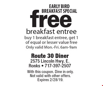 early bird breakfast special free breakfast entree buy 1 breakfast entree, get 1 of equal or lesser value free. Only valid Mon.-Fri. 6am-9am. With this coupon. Dine in only. Not valid with other offers. Expires 2/28/19.