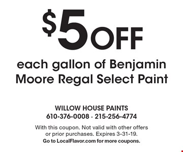 $5 off each gallon of Benjamin Moore Regal Select Paint. With this coupon. Not valid with other offers or prior purchases. Expires 3-31-19. Go to LocalFlavor.com for more coupons.