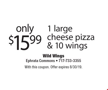 only $15.99 1 large cheese pizza & 10 wings. With this coupon. Offer expires 8/30/19.