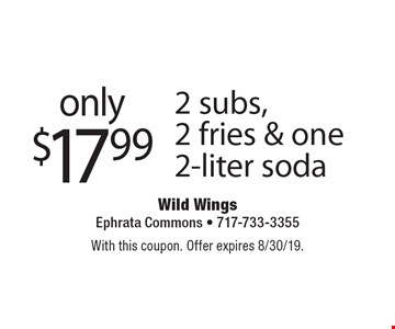 only $17.99 2 subs, 2 fries & one 2-liter soda. With this coupon. Offer expires 8/30/19.