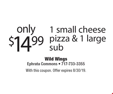 only $14.99 1 small cheese pizza & 1 large sub. With this coupon. Offer expires 8/30/19.