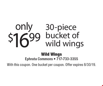 only $16.99 30-piece bucket of wild wings. With this coupon. One bucket per coupon. Offer expires 8/30/19.