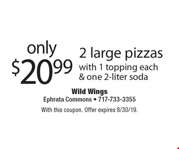 only $20.99 2 large pizzas with 1 topping each & one 2-liter soda. With this coupon. Offer expires 8/30/19.