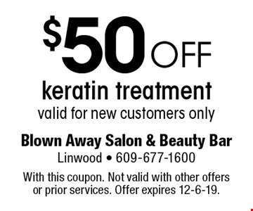 $50 off keratin treatment. Valid for new customers only. With this coupon. Not valid with other offers or prior services. Offer expires 12-6-19.