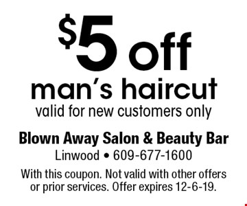 $5 off man's haircut. Valid for new customers only. With this coupon. Not valid with other offers or prior services. Offer expires 12-6-19.