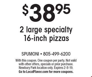 $38.95 2 large specialty 16-inch pizzas. With this coupon. One coupon per party. Not valid with other offers, specials or prior purchase. Newbury Park location only. Expires 2-8-19. Go to LocalFlavor.com for more coupons.