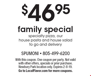 $46.95 family special specialty pizza, our house pasta and house salad to go and delivery. With this coupon. One coupon per party. Not valid with other offers, specials or prior purchase. Newbury Park location only. Expires 2-8-19. Go to LocalFlavor.com for more coupons.