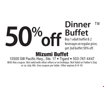 50% off Dinner Buffet. Buy 1 adult buffet & 2 beverages at regular price, get 2nd buffet 50% off. With this coupon. Not valid with other offers or on holidays. Not Valid on Father's Day or on July 4th. One coupon per table. Offer expires 8-9-19.