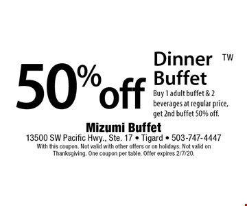 50% off Dinner Buffet. Buy 1 adult buffet & 2 beverages at regular price, get 2nd buffet 50% off. With this coupon. Not valid with other offers or on holidays. Not valid on Thanksgiving. One coupon per table. Offer expires 2/7/20.