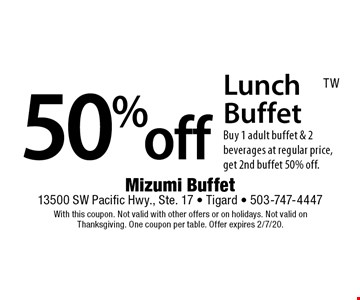 50% off Lunch Buffet. Buy 1 adult buffet & 2 beverages at regular price, get 2nd buffet 50% off. With this coupon. Not valid with other offers or on holidays. Not valid on Thanksgiving. One coupon per table. Offer expires 2/7/20.