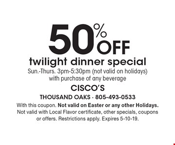 50% off twilight dinner special. Sun.-Thurs. 3pm-5:30pm (not valid on holidays) with purchase of any beverage. With this coupon. Not valid on Easter or any other Holidays. Not valid with Local Flavor certificate, other specials, coupons or offers. Restrictions apply. Expires 5-10-19.