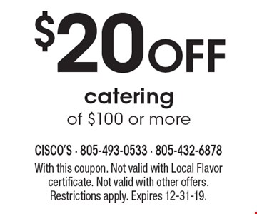 $20 Off catering of $100 or more. With this coupon. Not valid with Local Flavor certificate. Not valid with other offers. Restrictions apply. Expires 12-31-19.