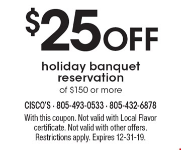 $25 Off holiday banquet reservation of $150 or more. With this coupon. Not valid with Local Flavor certificate. Not valid with other offers. Restrictions apply. Expires 12-31-19.