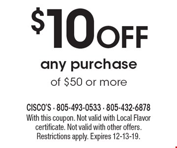 $10 Off any purchase of $50 or more. With this coupon. Not valid with Local Flavor certificate. Not valid with other offers. Restrictions apply. Expires 12-13-19.