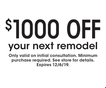 $1000 off your next remodel. Only valid on initial consultation. Minimum purchase required. See store for details. Expires 12/6/19.
