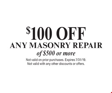$100 OFF ANY MASONRY REPAIR of $500 or more. Not valid on prior purchases. Expires 7/31/19. Not valid with any other discounts or offers.