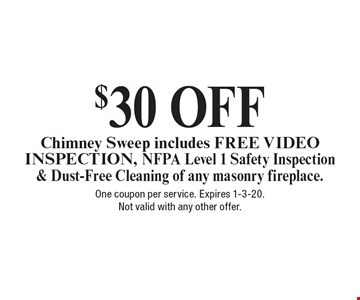 $30 OFF Chimney Sweep includes FREE VIDEO INSPECTION, NFPA Level 1 Safety Inspection& Dust-Free Cleaning of any masonry fireplace.. One coupon per service. Expires 1-3-20.Not valid with any other offer.
