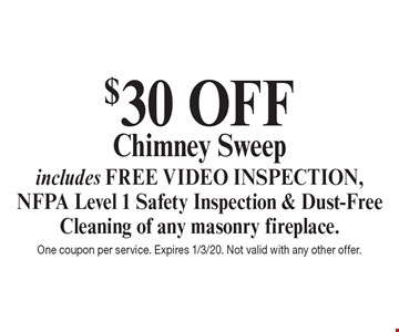 $30 OFF Chimney Sweep includes FREE VIDEO INSPECTION, NFPA Level 1 Safety Inspection & Dust-Free Cleaning of any masonry fireplace. One coupon per service. Expires 1/3/20. Not valid with any other offer.