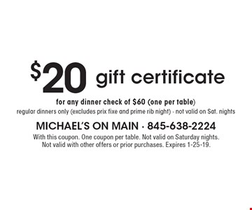 $20 gift certificate for any dinner check of $60 (one per table). Regular dinners only (excludes prix fixe and prime rib night). Not valid on Sat. nights. With this coupon. One coupon per table. Not valid on Saturday nights. Not valid with other offers or prior purchases. Expires 1-25-19.