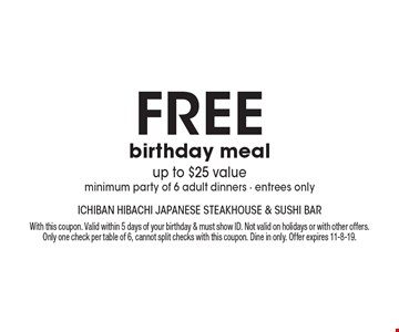 Free birthday meal, up to $25 value, minimum party of 6 adult dinners. Entrees only. With this coupon. Valid within 5 days of your birthday & must show ID. Not valid on holidays or with other offers. Only one check per table of 6, cannot split checks with this coupon. Dine in only. Offer expires 11-8-19.