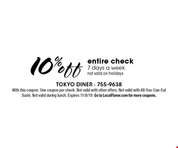10% off entire check 7 days a week not valid on holidays. With this coupon. One coupon per check. Not valid with other offers. Not valid with All-You-Can-Eat Sushi. Not valid during lunch. Expires 11/8/19. Go to LocalFlavor.com for more coupons.
