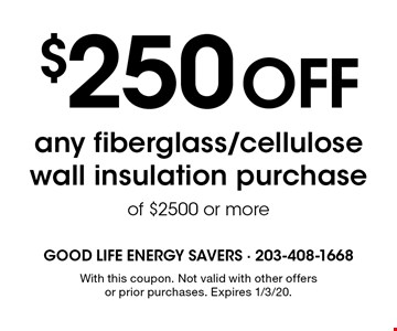 $250 off any fiberglass/cellulose wall insulation purchase of $2500 or more. With this coupon. Not valid with other offers or prior purchases. Expires 1/3/20.