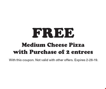 Free Medium Cheese Pizza with Purchase of 2 entrees. With this coupon. Not valid with other offers. Expires 2-28-19.