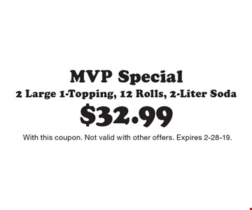 $32.99 MVP Special 2 Large 1-Topping, 12 Rolls, 2-Liter Soda. With this coupon. Not valid with other offers. Expires 2-28-19.