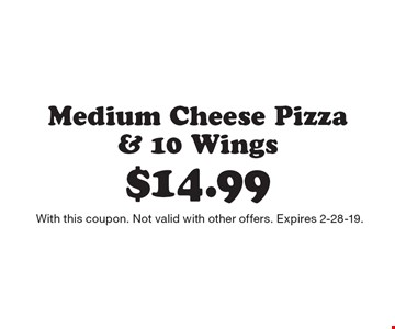 $14.99 Medium Cheese Pizza & 10 Wings. With this coupon. Not valid with other offers. Expires 2-28-19.