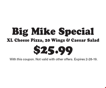$25.99 Big Mike Special XL Cheese Pizza, 20 Wings & Caesar Salad. With this coupon. Not valid with other offers. Expires 2-28-19.