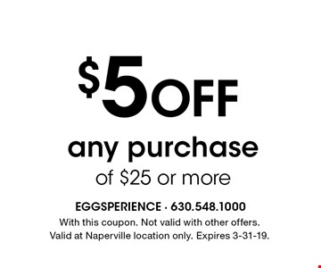 $5 Off any purchase of $25 or more. With this coupon. Not valid with other offers. Valid at Naperville location only. Expires 3-31-19.